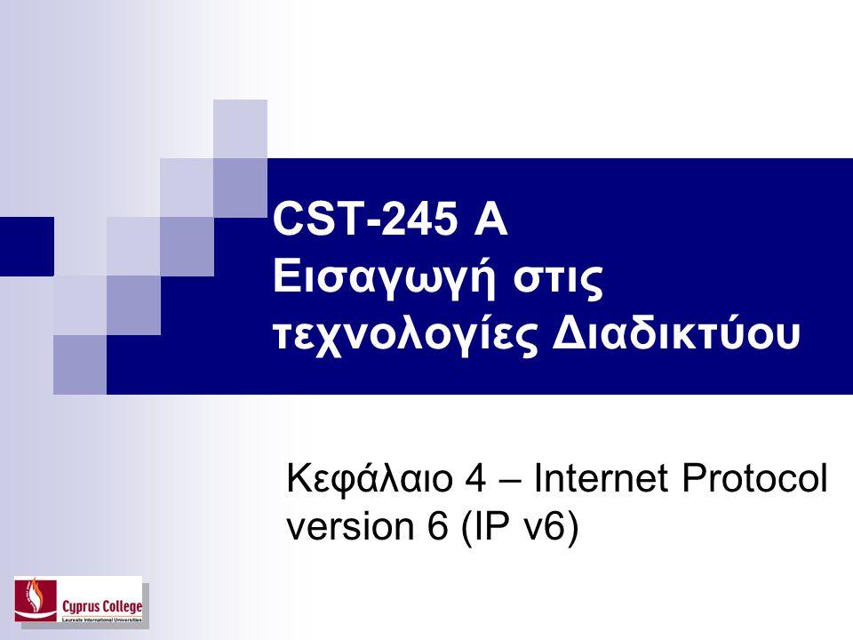 CST-245 A Εισαγωγή στις τεχνολογίες Διαδικτύου Κεφάλαιο 4 – Internet Protocol version 6 (IP v6)