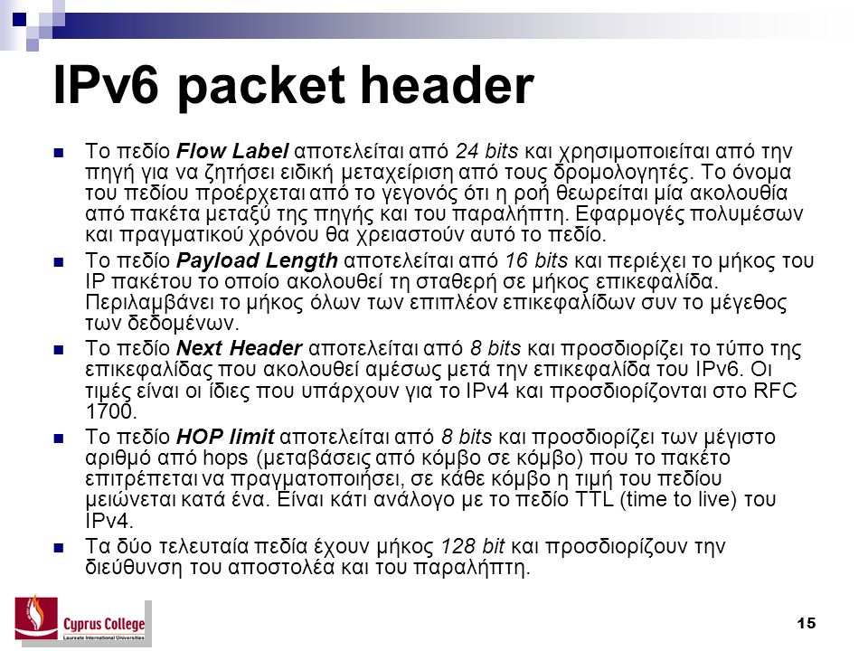 15 IPv6 packet header Το πεδίο Flow Label αποτελείται από 24 bits και χρησιμοποιείται από την πηγή για να ζητήσει ειδική μεταχείριση από τους δρομολογ
