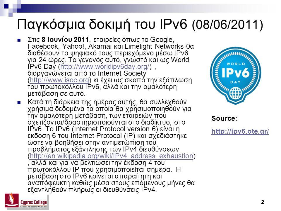 3 Παγκόσμια δοκιμή του IPv6 (08/06/2011) Η παγκόσμια δοκιμή Εκτιμάται πως, κατά την Παγκόσμια Ημέρα Δοκιμών, μικρό ποσοστό χρηστών του Ίντερνετ (0,3%) θα αντιμετωπίσει προβλήματα πρόσβασης σε δημοφιλείς ιστοσελίδες, καθώς η ενεργοποίηση διασύνδεσης IPv6 σε ένα ιστότοπο, ταυτόχρονα με την διασύνδεση IPv4, μπορεί να δημιουργήσει προβλήματα πρόσβασης στο ψηφιακό υλικό για τους τελικούς χρήστες.