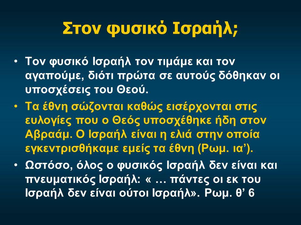 Στον φυσικό Ισραήλ; Τον φυσικό Ισραήλ τον τιμάμε και τον αγαπούμε, διότι πρώτα σε αυτούς δόθηκαν οι υποσχέσεις του Θεού. Τα έθνη σώζονται καθώς εισέρχ