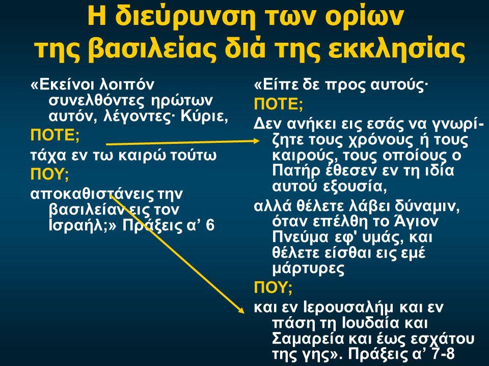 Η διεύρυνση των ορίων της βασιλείας διά της εκκλησίας «Εκείνοι λοιπόν συνελθόντες ηρώτων αυτόν, λέγοντες· Κύριε, ΠΟΤΕ; τάχα εν τω καιρώ τούτω ΠΟΥ; αποκαθιστάνεις την βασιλείαν εις τον Ισραήλ;» Πράξεις α' 6 «Είπε δε προς αυτούς· ΠΟΤΕ; Δεν ανήκει εις εσάς να γνωρί- ζητε τους χρόνους ή τους καιρούς, τους οποίους ο Πατήρ έθεσεν εν τη ιδία αυτού εξουσία, αλλά θέλετε λάβει δύναμιν, όταν επέλθη το Άγιον Πνεύμα εφ υμάς, και θέλετε είσθαι εις εμέ μάρτυρες ΠΟΥ; και εν Ιερουσαλήμ και εν πάση τη Ιουδαία και Σαμαρεία και έως εσχάτου της γης».