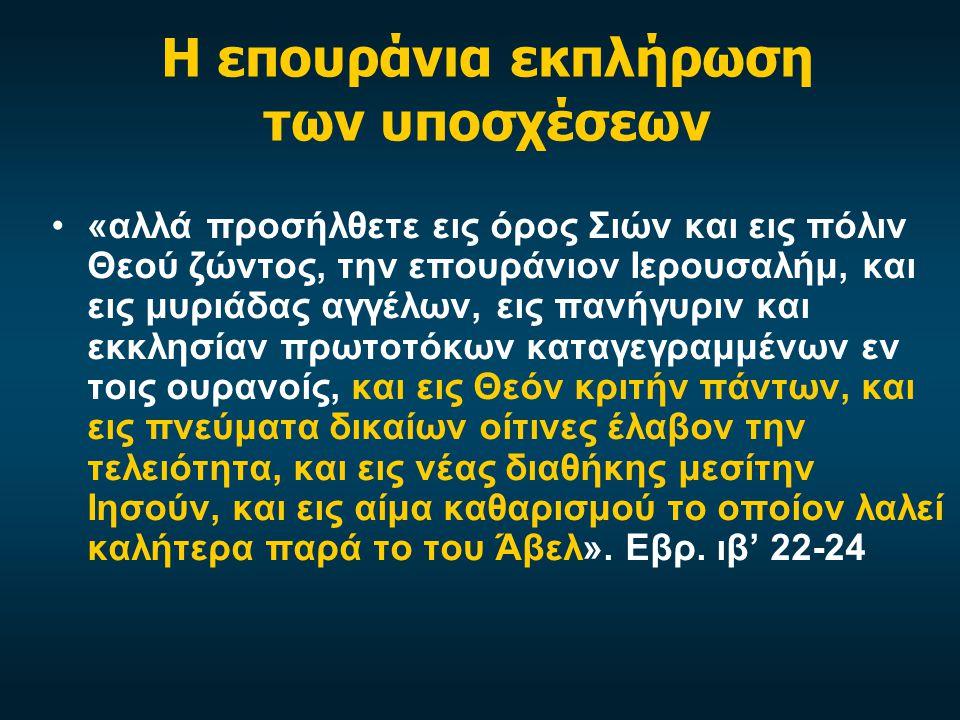 Η επουράνια εκπλήρωση των υποσχέσεων «αλλά προσήλθετε εις όρος Σιών και εις πόλιν Θεού ζώντος, την επουράνιον Ιερουσαλήμ, και εις μυριάδας αγγέλων, εις πανήγυριν και εκκλησίαν πρωτοτόκων καταγεγραμμένων εν τοις ουρανοίς, και εις Θεόν κριτήν πάντων, και εις πνεύματα δικαίων οίτινες έλαβον την τελειότητα, και εις νέας διαθήκης μεσίτην Ιησούν, και εις αίμα καθαρισμού το οποίον λαλεί καλήτερα παρά το του Άβελ».
