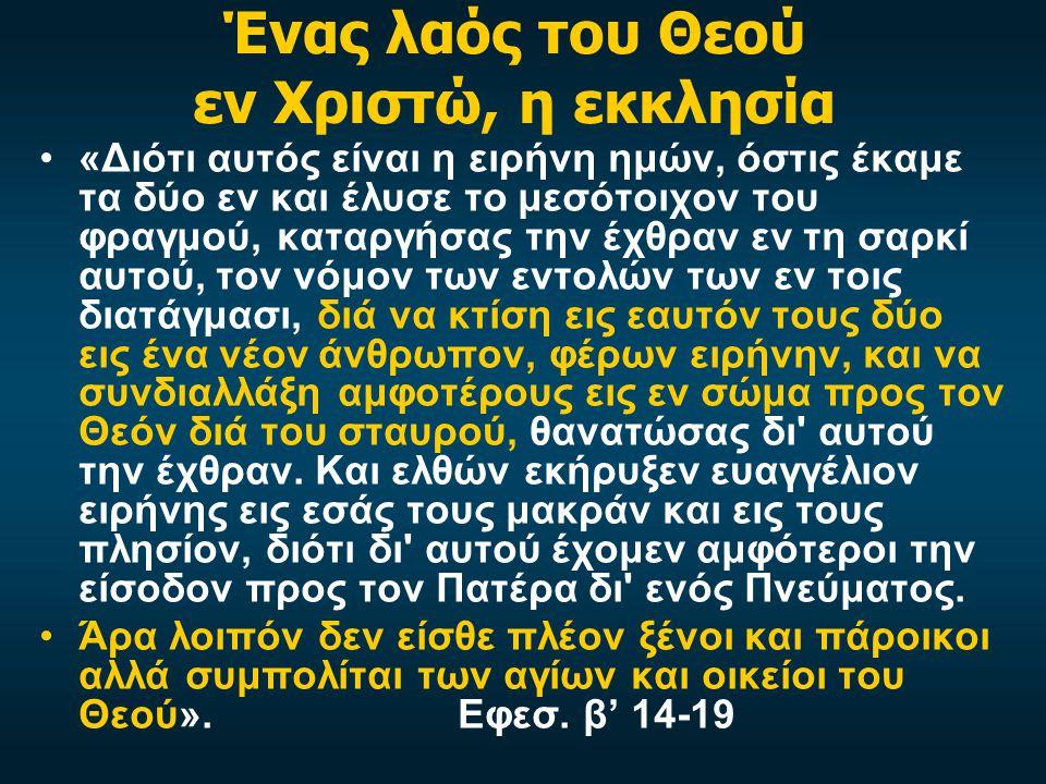 Ένας λαός του Θεού εν Χριστώ, η εκκλησία «Διότι αυτός είναι η ειρήνη ημών, όστις έκαμε τα δύο εν και έλυσε το μεσότοιχον του φραγμού, καταργήσας την έχθραν εν τη σαρκί αυτού, τον νόμον των εντολών των εν τοις διατάγμασι, διά να κτίση εις εαυτόν τους δύο εις ένα νέον άνθρωπον, φέρων ειρήνην, και να συνδιαλλάξη αμφοτέρους εις εν σώμα προς τον Θεόν διά του σταυρού, θανατώσας δι αυτού την έχθραν.