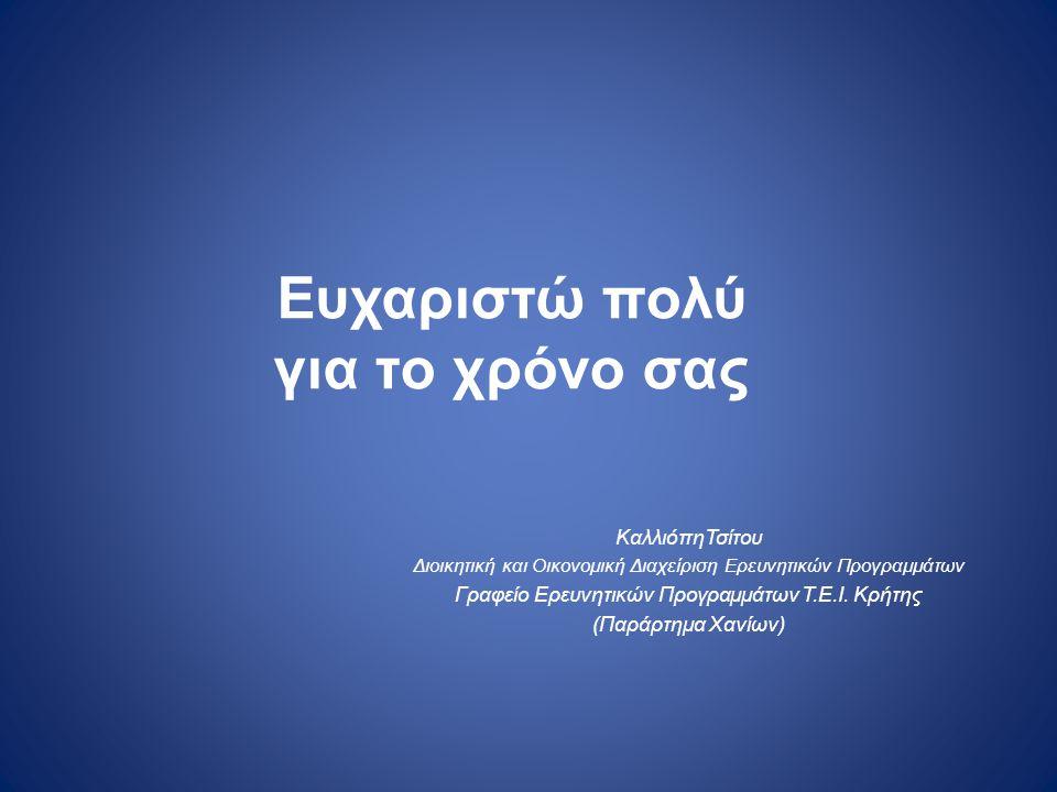 Ευχαριστώ πολύ για το χρόνο σας ΚαλλιόπηΤσίτου Διοικητική και Οικονομική Διαχείριση Ερευνητικών Προγραμμάτων Γραφείο Ερευνητικών Προγραμμάτων Τ.Ε.Ι. Κ