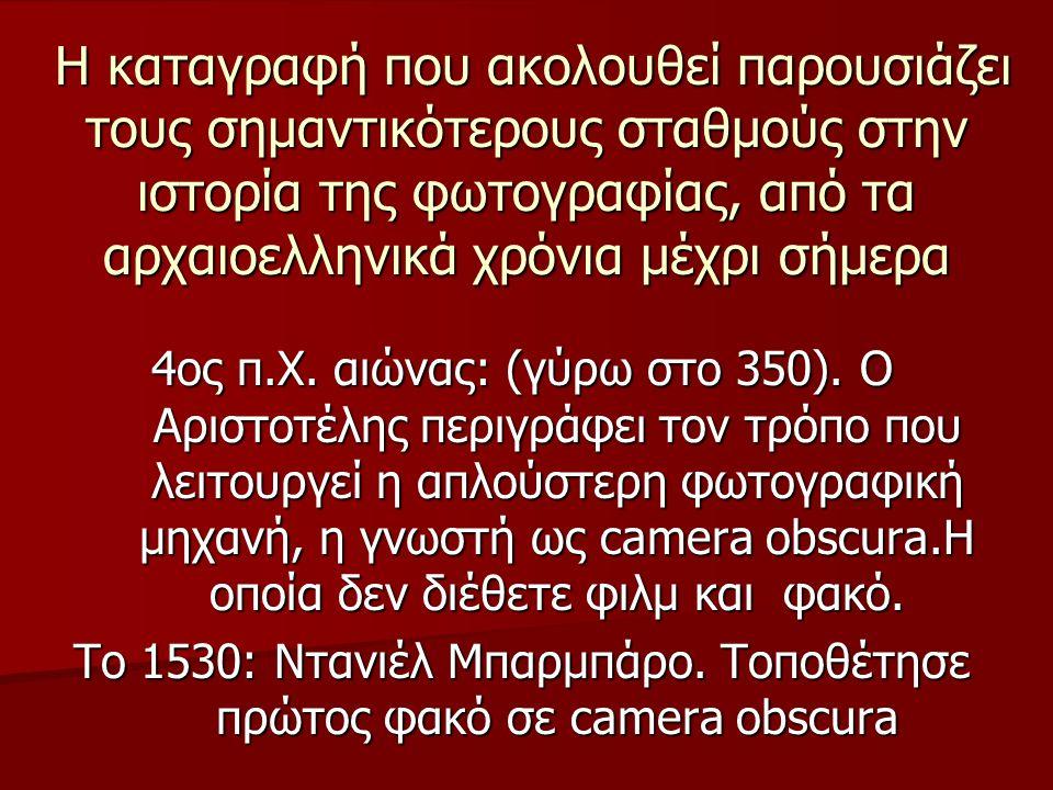 Η καταγραφή που ακολουθεί παρουσιάζει τους σημαντικότερους σταθμούς στην ιστορία της φωτογραφίας, από τα αρχαιοελληνικά χρόνια μέχρι σήμερα Η καταγραφή που ακολουθεί παρουσιάζει τους σημαντικότερους σταθμούς στην ιστορία της φωτογραφίας, από τα αρχαιοελληνικά χρόνια μέχρι σήμερα 4ος π.Χ.