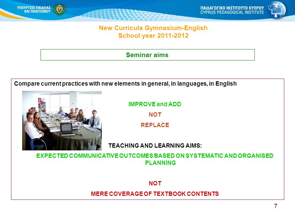7 New Curricula Gymnasium-English School year 2011-2012 Seminar aims Compare current practices with new elements in general, in languages, in English IMPROVE and ADD NOT REPLACE TEACHING AND LEARNING AIMS: EXPECTED COMMUNICATIVE OUTCOMES BASED ON SYSTEMATIC AND ORGANISED PLANNING NOT MERE COVERAGE OF TEXTBOOK CONTENTS