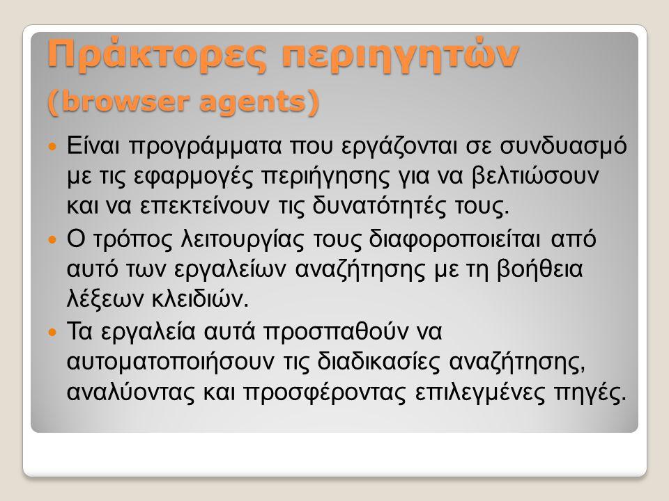 Πράκτορες περιηγητών (browser agents) Είναι προγράμματα που εργάζονται σε συνδυασμό με τις εφαρμογές περιήγησης για να βελτιώσουν και να επεκτείνουν τ