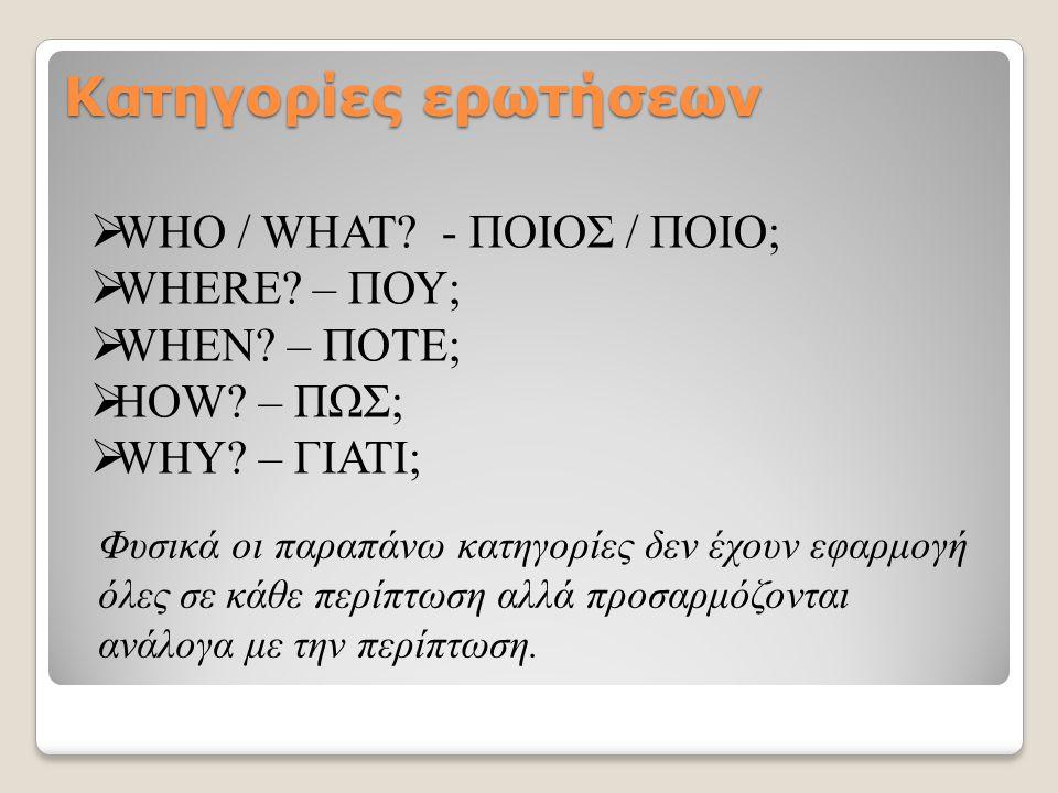Κατηγορίες ερωτήσεων  WHO / WHAT? - ΠΟΙΟΣ / ΠΟΙΟ;  WHERE? – ΠΟΥ;  WHEN? – ΠΟΤΕ;  HOW? – ΠΩΣ;  WHY? – ΓΙΑΤΙ; Φυσικά οι παραπάνω κατηγορίες δεν έχο