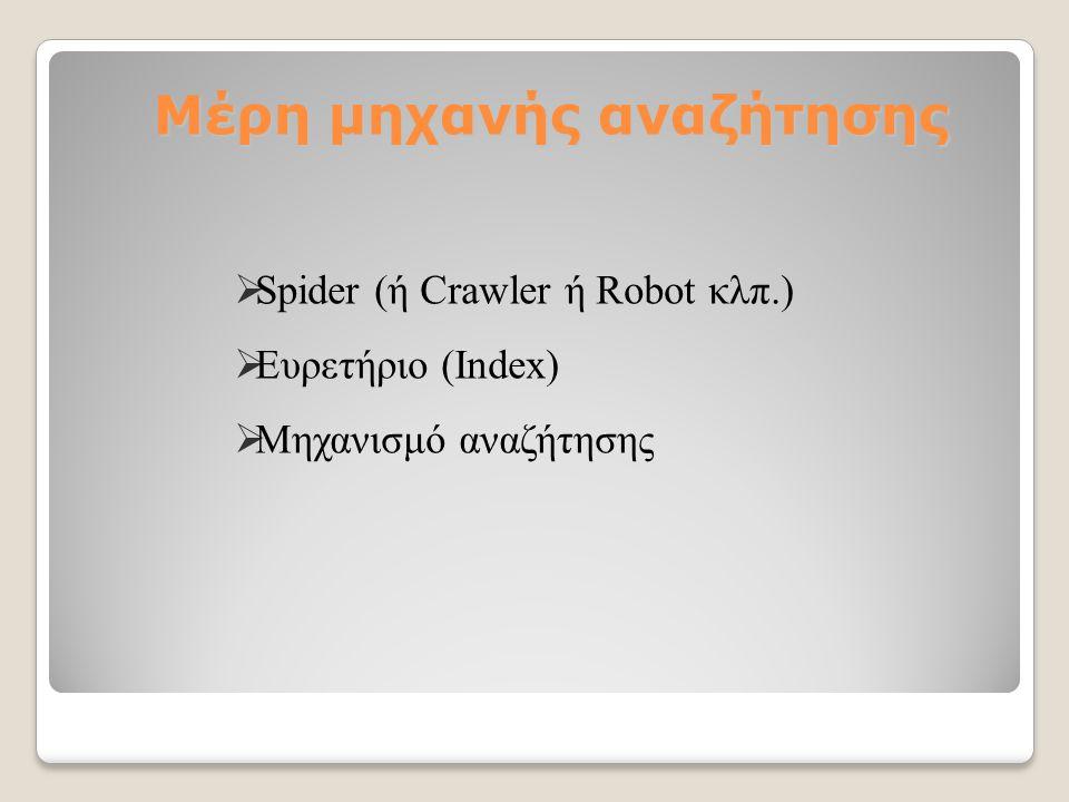 Μέρη μηχανής αναζήτησης  Spider (ή Crawler ή Robot κλπ.)  Ευρετήριο (Index)  Μηχανισμό αναζήτησης