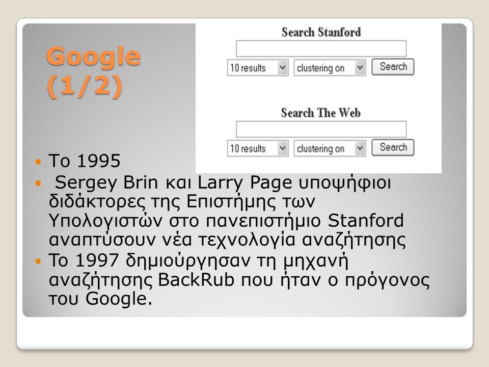 Google (1/2) Το 1995 Sergey Brin και Larry Page υποψήφιοι διδάκτορες της Επιστήμης των Υπολογιστών στο πανεπιστήμιο Stanford αναπτύσουν νέα τεχνολογία αναζήτησης To 1997 δημιούργησαν τη μηχανή αναζήτησης BackRub που ήταν ο πρόγονος του Google.