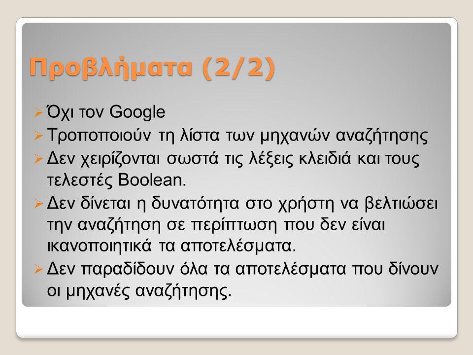 Προβλήματα (2/2)  Όχι τον Google  Τροποποιούν τη λίστα των μηχανών αναζήτησης  Δεν χειρίζονται σωστά τις λέξεις κλειδιά και τους τελεστές Boolean.