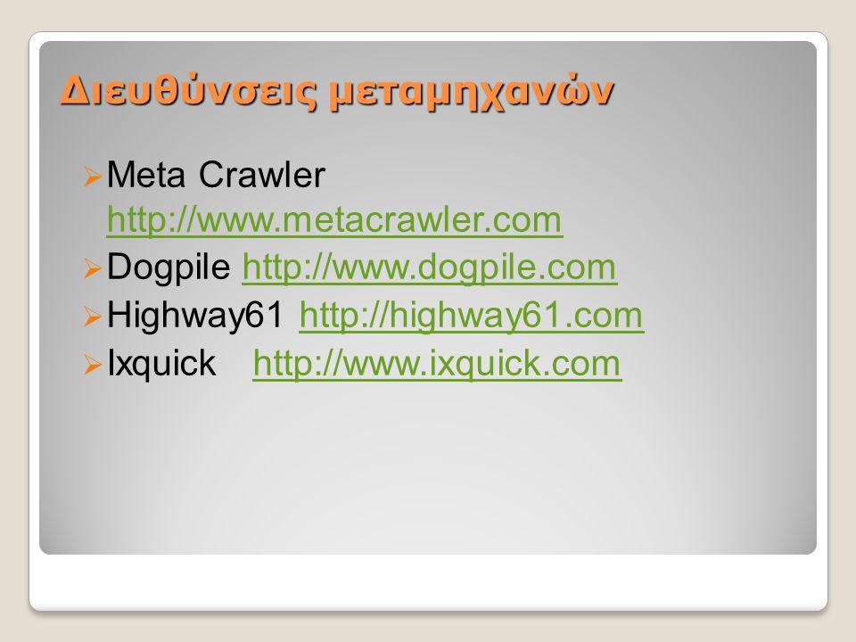 Διευθύνσεις μεταμηχανών  Meta Crawler http://www.metacrawler.com http://www.metacrawler.com  Dogpile http://www.dogpile.comhttp://www.dogpile.com  Highway61 http://highway61.comhttp://highway61.com  Ixquickhttp://www.ixquick.comhttp://www.ixquick.com