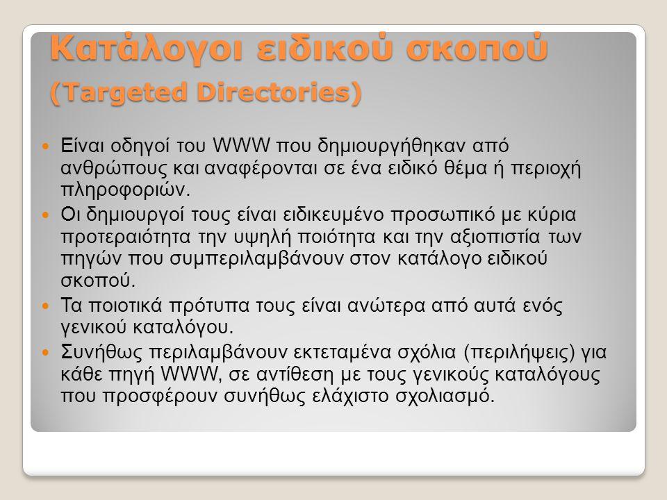 Κατάλογοι ειδικού σκοπού (Targeted Directories) Είναι οδηγοί του WWW που δημιουργήθηκαν από ανθρώπους και αναφέρονται σε ένα ειδικό θέμα ή περιοχή πλη