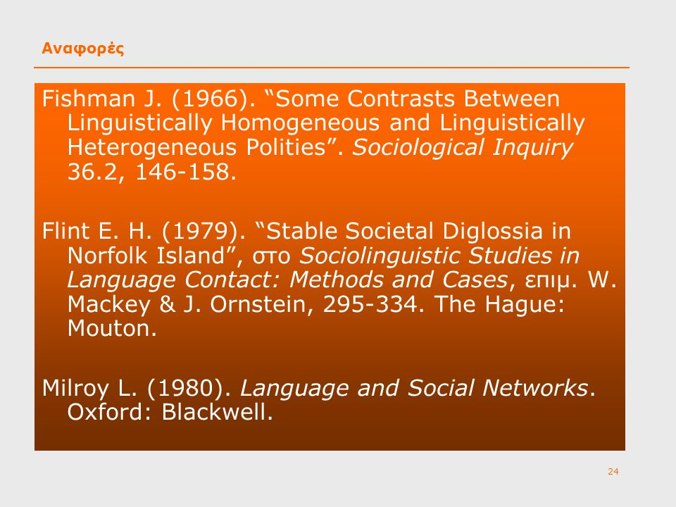 "24 Αναφορές Fishman J. (1966). ""Some Contrasts Between Linguistically Homogeneous and Linguistically Heterogeneous Polities"". Sociological Inquiry 36."