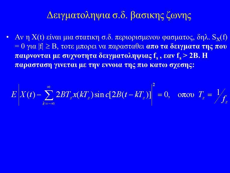 Δειγματοληψια σ.δ. βασικης ζωνης Αν η X(t) είναι μια στατικη σ.δ. περιορισμενου φασματος, δηλ. S X (f) = 0 για |f|  B, τοτε μπορει να παρασταθει απο