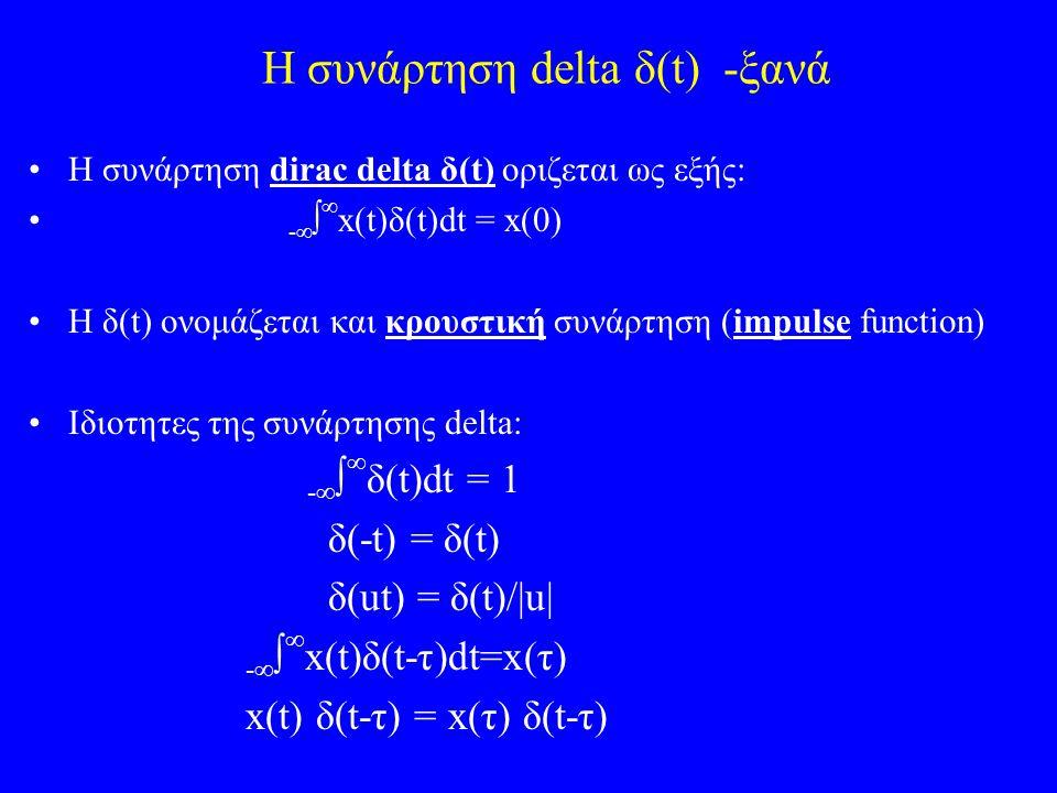 Η συνάρτηση delta δ(t) -ξανά Η συνάρτηση dirac delta δ(t) oριζεται ως εξής: -    x(t)δ(t)dt = x(0) H δ(t) ονομάζεται και κρουστική συνάρτηση (impulse function) Iδιοτητες της συνάρτησης delta: -    δ(t)dt = 1 δ(-t) = δ(t) δ(ut) = δ(t)/|u| -    x(t)δ(t-τ)dt=x(τ) x(t) δ(t-τ) = x(τ) δ(t-τ)