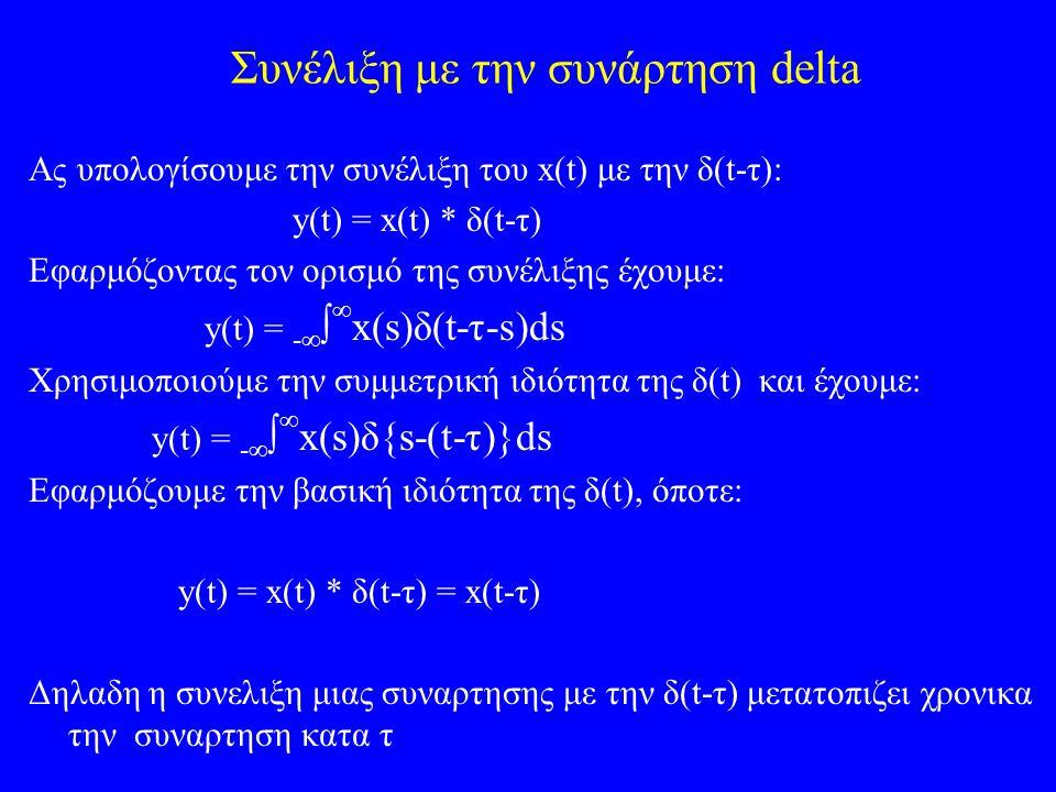 Συνέλιξη με την συνάρτηση delta Aς υπολογίσουμε την συνέλιξη του x(t) με την δ(t-τ): y(t) = x(t) * δ(t-τ) Εφαρμόζοντας τον ορισμό της συνέλιξης έχουμε: y(t) = -    x(s)δ(t-τ-s)ds Χρησιμοποιούμε την συμμετρική ιδιότητα της δ(t) και έχουμε: y(t) = -    x(s)δ{s-(t-τ)}ds Εφαρμόζουμε την βασική ιδιότητα της δ(t), όποτε: y(t) = x(t) * δ(t-τ) = x(t-τ) Δηλαδη η συνελιξη μιας συναρτησης με την δ(t-τ) μετατοπιζει χρονικα την συναρτηση κατα τ