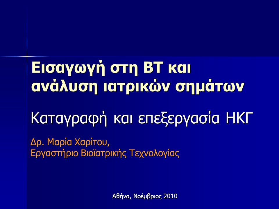 Εισαγωγή στη ΒΤ και ανάλυση ιατρικών σημάτων Καταγραφή και επεξεργασία ΗΚΓ Δρ. Μαρία Χαρίτου, Εργαστήριο Βιοϊατρικής Τεχνολογίας Αθήνα, Νοέμβριος 2010