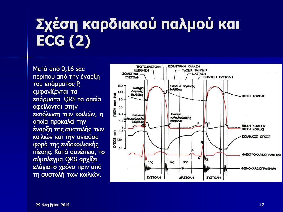 29 Νοεμβρίου 201017 Σχέση καρδιακού παλμού και ECG (2) Μετά από 0,16 sec περίπου από την έναρξη του επάρματος P, εμφανίζονται τα επάρματα QRS τα οποία