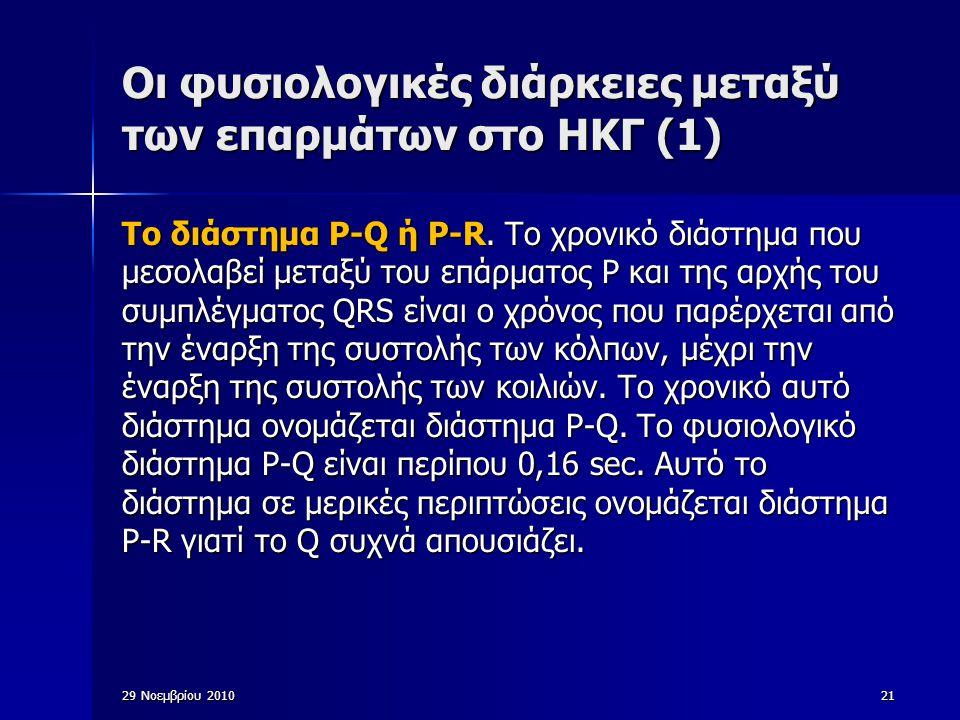 29 Νοεμβρίου 201021 Οι φυσιολογικές διάρκειες μεταξύ των επαρμάτων στο ΗΚΓ (1) Το διάστημα P-Q ή P-R. Το χρονικό διάστημα που μεσολαβεί μεταξύ του επά