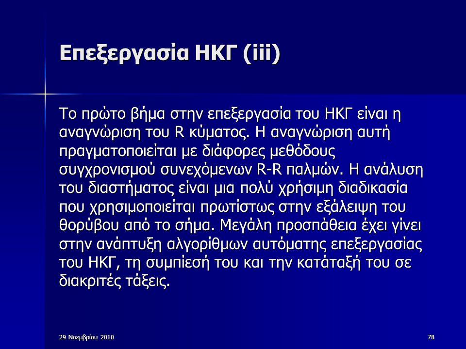 29 Νοεμβρίου 201078 Eπεξεργασία ΗΚΓ (iii) Το πρώτο βήμα στην επεξεργασία του ΗΚΓ είναι η αναγνώριση του R κύματος. Η αναγνώριση αυτή πραγματοποιείται