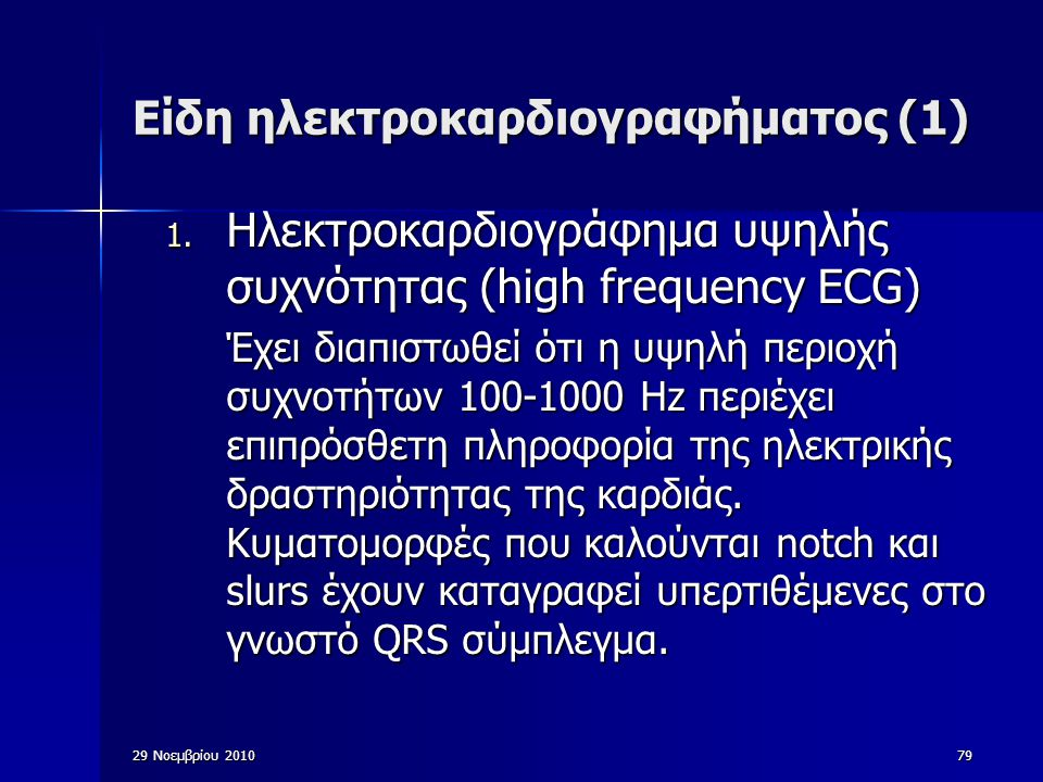 29 Νοεμβρίου 201079 Είδη ηλεκτροκαρδιογραφήματος (1) 1. Ηλεκτροκαρδιογράφημα υψηλής συχνότητας (high frequency ECG) Έχει διαπιστωθεί ότι η υψηλή περιο