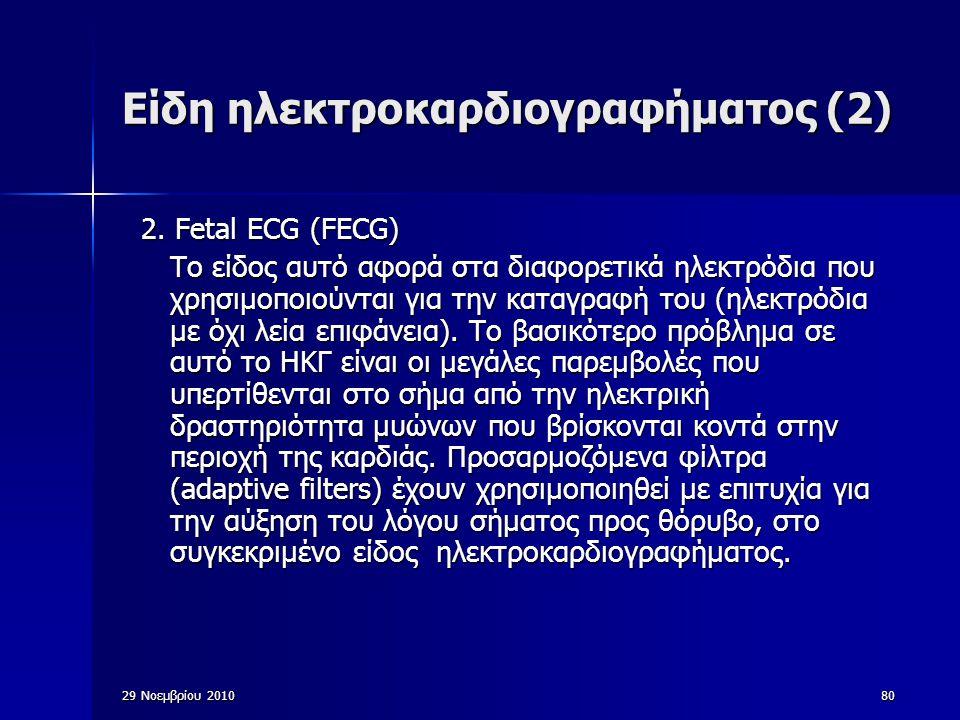 29 Νοεμβρίου 201080 Είδη ηλεκτροκαρδιογραφήματος (2) 2. Fetal ECG (FECG) Το είδος αυτό αφορά στα διαφορετικά ηλεκτρόδια που χρησιμοποιούνται για την κ