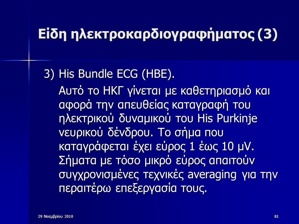 29 Νοεμβρίου 201081 Είδη ηλεκτροκαρδιογραφήματος (3) 3)His Bundle ECG (HBE). Αυτό το ΗΚΓ γίνεται με καθετηριασμό και αφορά την απευθείας καταγραφή του