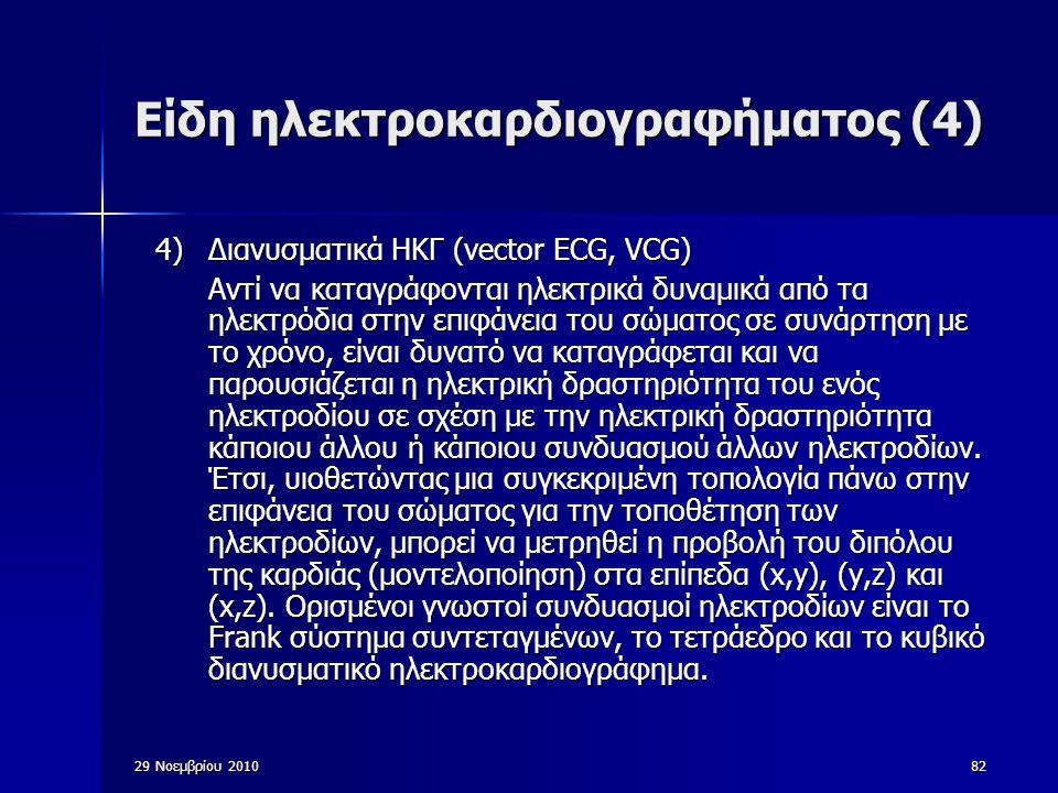 29 Νοεμβρίου 201082 Είδη ηλεκτροκαρδιογραφήματος (4) 4)Διανυσματικά ΗΚΓ (vector ECG, VCG) Αντί να καταγράφονται ηλεκτρικά δυναμικά από τα ηλεκτρόδια σ