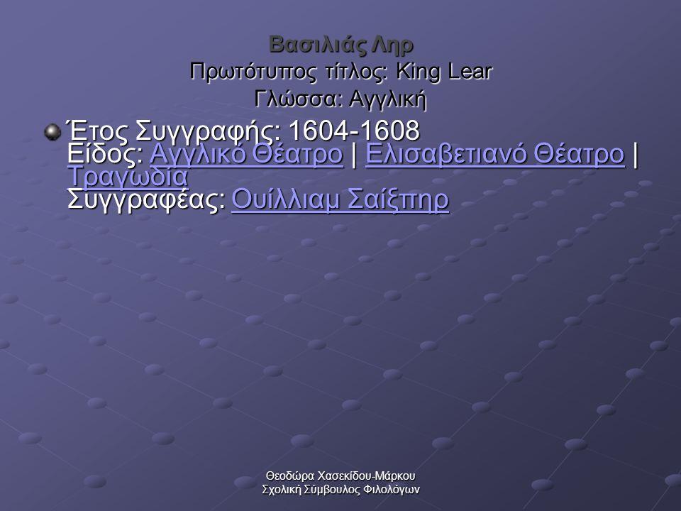 Θεοδώρα Χασεκίδου-Μάρκου Σχολική Σύμβουλος Φιλολόγων Βασιλιάς Ληρ Πρωτότυπος τίτλος: King Lear Γλώσσα: Αγγλική Έτος Συγγραφής: 1604-1608 Είδος: Αγγλικό Θέατρο | Ελισαβετιανό Θέατρο | Τραγωδία Συγγραφέας: Ουίλλιαμ Σαίξπηρ Έτος Συγγραφής: 1604-1608 Είδος: Αγγλικό Θέατρο | Ελισαβετιανό Θέατρο | Τραγωδία Συγγραφέας: Ουίλλιαμ Σαίξπηρ Αγγλικό ΘέατροΕλισαβετιανό Θέατρο Τραγωδίαυίλλιαμ ΣαίξπηρΑγγλικό ΘέατροΕλισαβετιανό Θέατρο Τραγωδίαυίλλιαμ Σαίξπηρ