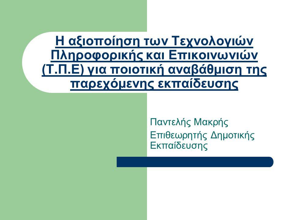 Η αξιοποίηση των Τεχνολογιών Πληροφορικής και Επικοινωνιών (Τ.Π.Ε) για ποιοτική αναβάθμιση της παρεχόμενης εκπαίδευσης Παντελής Μακρής Επιθεωρητής Δημοτικής Εκπαίδευσης