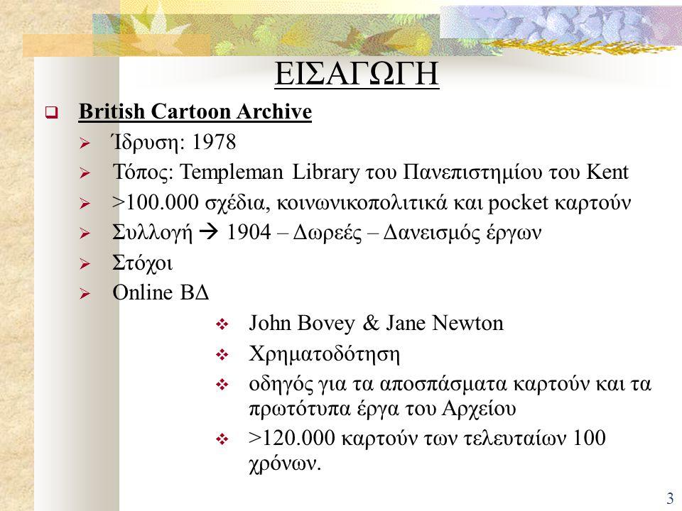 ΕΙΣΑΓΩΓΗ  British Cartoon Archive  Ίδρυση: 1978  Τόπος: Templeman Library του Πανεπιστημίου του Kent  >100.000 σχέδια, κοινωνικοπολιτικά και pocket καρτούν  Συλλογή  1904 – Δωρεές – Δανεισμός έργων  Στόχοι  Online ΒΔ  John Bovey & Jane Newton  Χρηματοδότηση  οδηγός για τα αποσπάσματα καρτούν και τα πρωτότυπα έργα του Αρχείου  >120.000 καρτούν των τελευταίων 100 χρόνων.