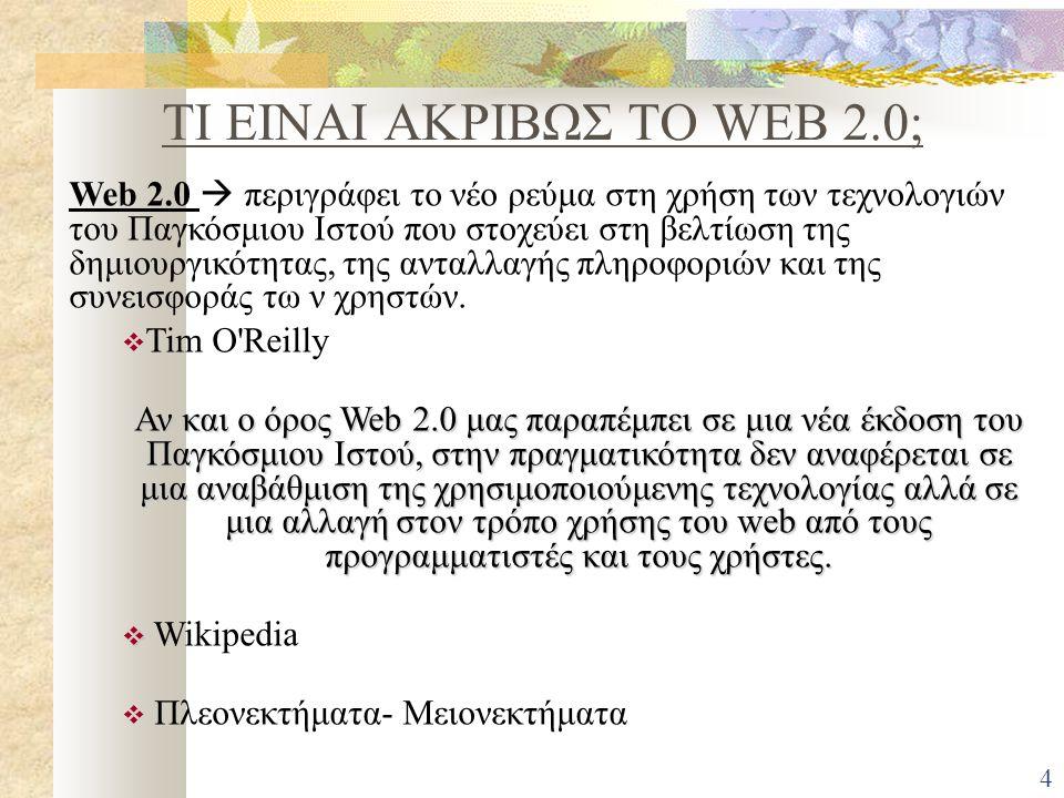 ΤΙ ΕΙΝΑΙ ΑΚΡΙΒΩΣ ΤΟ WEB 2.0; Web 2.0  περιγράφει το νέο ρεύμα στη χρήση των τεχνολογιών του Παγκόσμιου Ιστού που στοχεύει στη βελτίωση της δημιουργικότητας, της ανταλλαγής πληροφοριών και της συνεισφοράς τω ν χρηστών.