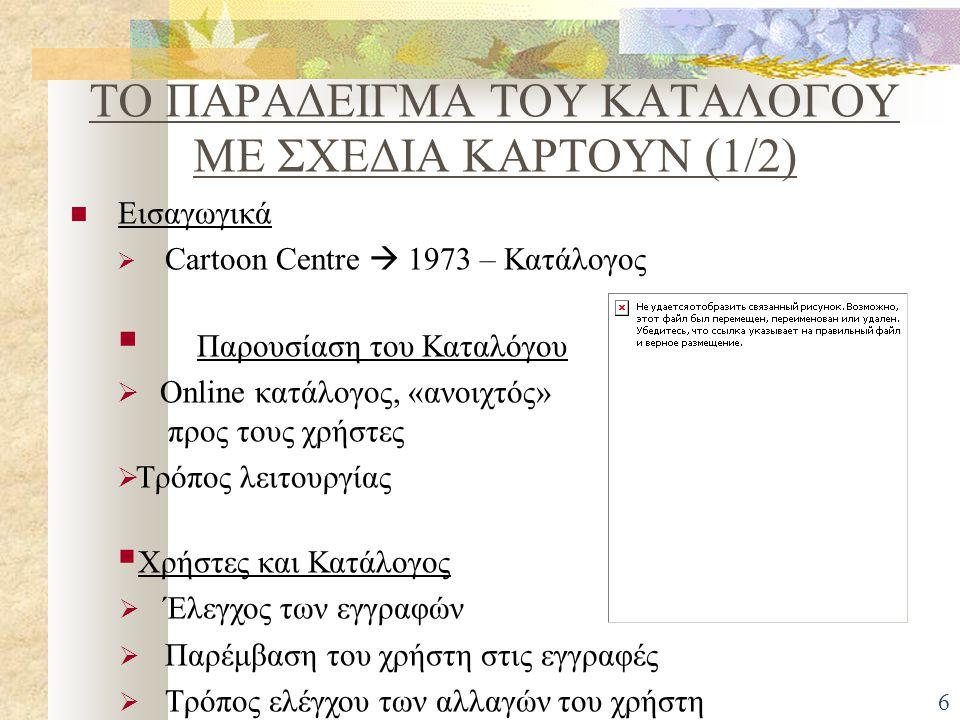 ΤΟ ΠΑΡΑΔΕΙΓΜΑ ΤΟΥ ΚΑΤΑΛΟΓΟΥ ΜΕ ΣΧΕΔΙΑ ΚΑΡΤΟΥΝ (1/2) Εισαγωγικά  Cartoon Centre  1973 – Κατάλογος  Παρουσίαση του Καταλόγου  Οnline κατάλογος, «ανοιχτός» προς τους χρήστες  Τρόπος λειτουργίας  Χρήστες και Κατάλογος  Έλεγχος των εγγραφών  Παρέμβαση του χρήστη στις εγγραφές  Τρόπος ελέγχου των αλλαγών του χρήστη 6
