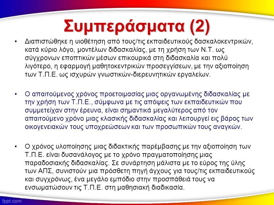 Συμπεράσματα (2) Διαπιστώθηκε η υιοθέτηση από τους/τις εκπαιδευτικούς δασκαλοκεντρικών, κατά κύριο λόγο, μοντέλων διδασκαλίας, με τη χρήση των Ν.Τ. ως