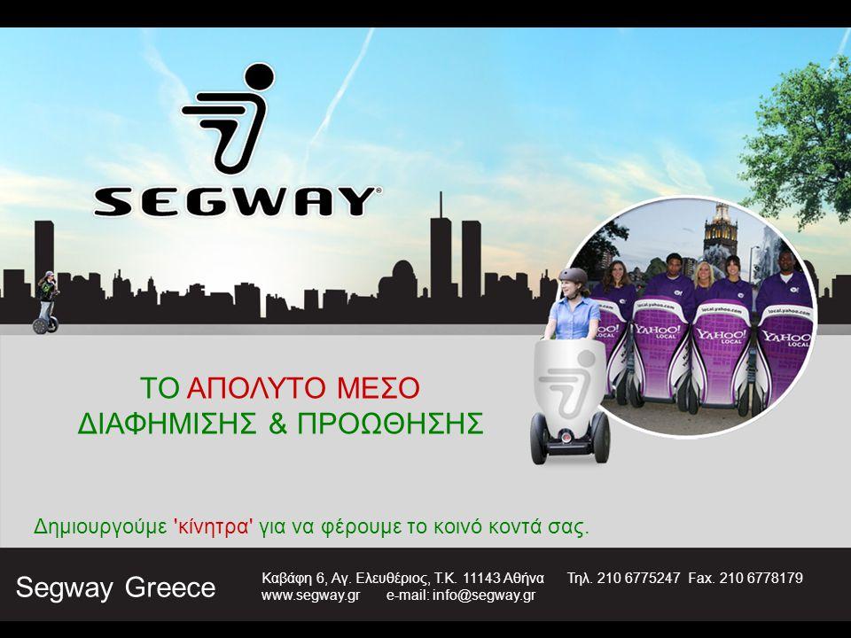 ΤΟ ΑΠΟΛΥΤΟ ΜΕΣΟ ΔΙΑΦΗΜΙΣΗΣ & ΠΡΟΩΘΗΣΗΣ Δημιουργούμε 'κίνητρα' για να φέρουμε το κοινό κοντά σας. Segway Greece Καβάφη 6, Αγ. Ελευθέριος, Τ.Κ. 11143 Αθ
