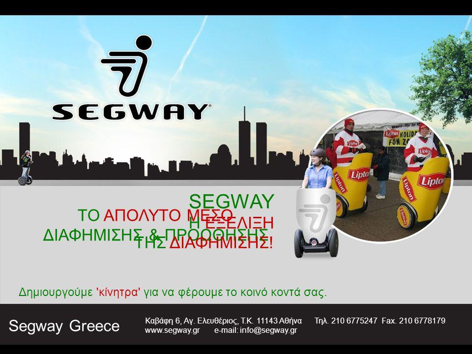 ΤΟ ΑΠΟΛΥΤΟ ΜΕΣΟ ΔΙΑΦΗΜΙΣΗΣ & ΠΡΟΩΘΗΣΗΣ SEGWAY Η ΕΞΕΛΙΞΗ ΤΗΣ ΔΙΑΦΗΜΙΣΗΣ! Δημιουργούμε 'κίνητρα' για να φέρουμε το κοινό κοντά σας. Segway Greece Καβάφη