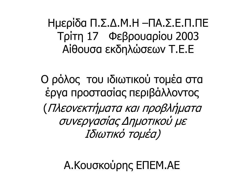 Ημερίδα Π.Σ.Δ.Μ.Η –ΠΑ.Σ.Ε.Π.ΠΕ Τρίτη 17 Φεβρουαρίου 2003 Αίθουσα εκδηλώσεων Τ.Ε.Ε Ο ρόλος του ιδιωτικού τομέα στα έργα προστασίας περιβάλλοντος (Πλεονεκτήματα και προβλήματα συνεργασίας Δημοτικού με Ιδιωτικό τομέα) Α.Κουσκούρης ΕΠΕΜ.ΑΕ