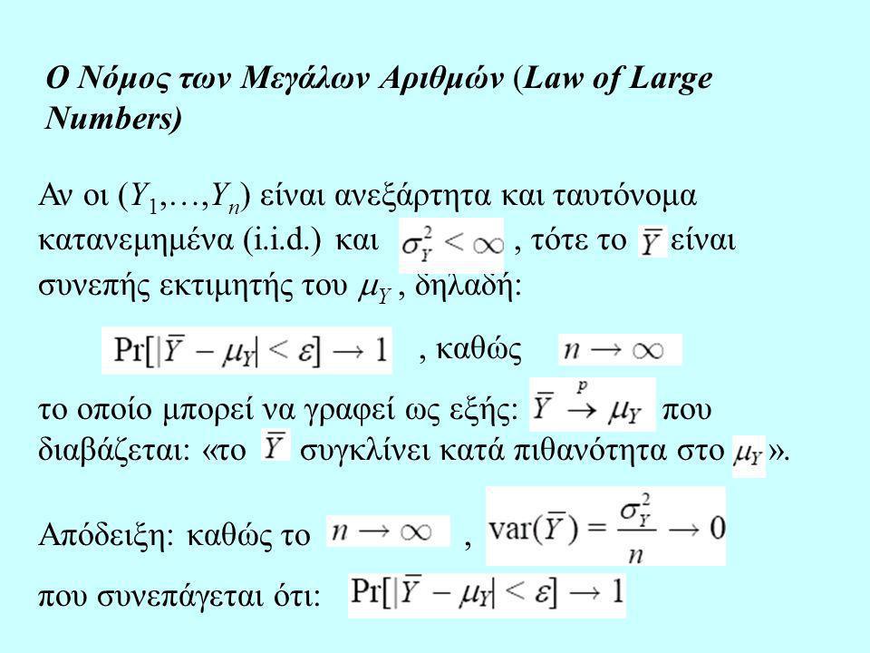 Ο Νόμος των Μεγάλων Αριθμών (Law of Large Numbers) Αν οι (Y 1,…,Y n ) είναι ανεξάρτητα και ταυτόνομα κατανεμημένα (i.i.d.) και, τότε το είναι συνεπής εκτιμητής του  Y, δηλαδή:, καθώς το οποίο μπορεί να γραφεί ως εξής: που διαβάζεται: «το συγκλίνει κατά πιθανότητα στο ».