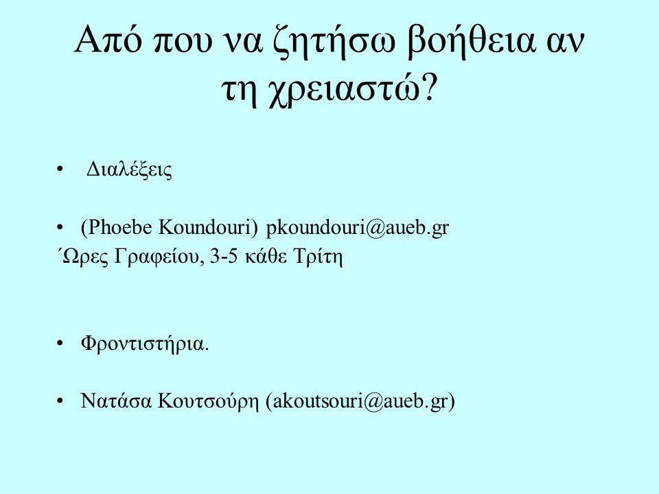 Από που να ζητήσω βοήθεια αν τη χρειαστώ? Διαλέξεις (Phoebe Koundouri) pkoundouri@aueb.gr ΄Ωρες Γραφείου, 3-5 κάθε Τρίτη Φροντιστήρια. Νατάσα Κουτσούρ