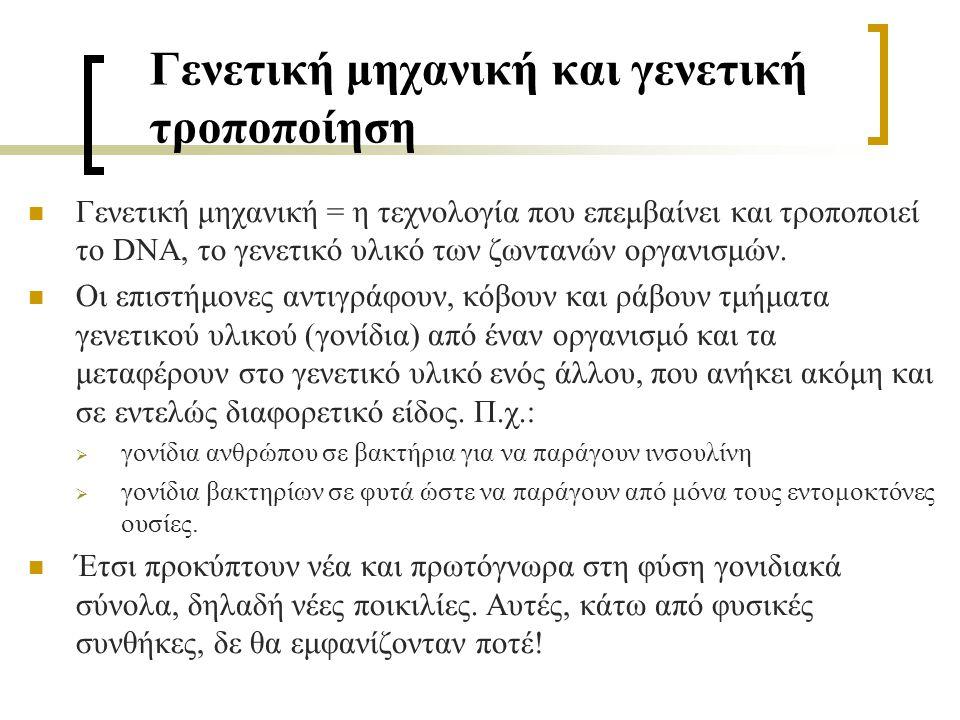 Γενετική μηχανική και γενετική τροποποίηση Γενετική μηχανική = η τεχνολογία που επεμβαίνει και τροποποιεί το DNA, το γενετικό υλικό των ζωντανών οργαν