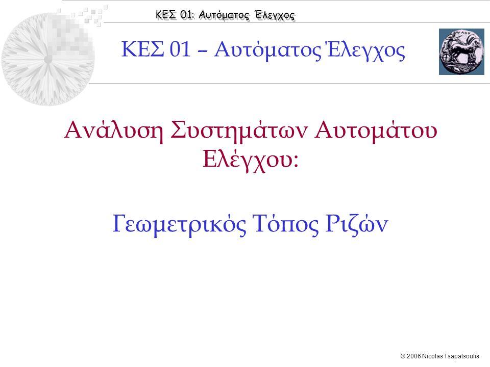 ΚΕΣ 01: Αυτόματος Έλεγχος © 2006 Nicolas Tsapatsoulis Ανάλυση Συστημάτων Αυτομάτου Ελέγχου: Γεωμετρικός Τόπος Ριζών ΚΕΣ 01 – Αυτόματος Έλεγχος