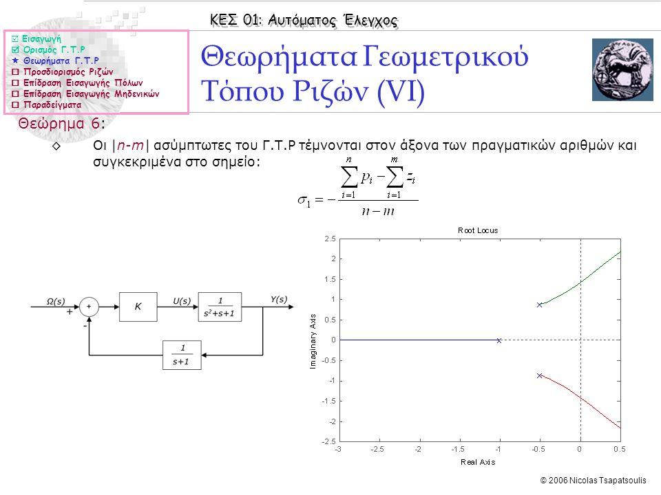ΚΕΣ 01: Αυτόματος Έλεγχος © 2006 Nicolas Tsapatsoulis Θεωρήματα Γεωμετρικού Τόπου Ριζών (VΙ) Θεώρημα 6: ◊Οι |n-m| ασύμπτωτες του Γ.Τ.Ρ τέμνονται στον