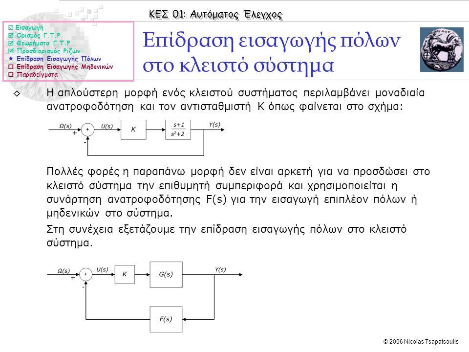 ΚΕΣ 01: Αυτόματος Έλεγχος © 2006 Nicolas Tsapatsoulis Επίδραση εισαγωγής πόλων στο κλειστό σύστημα ◊Η απλούστερη μορφή ενός κλειστού συστήματος περιλα