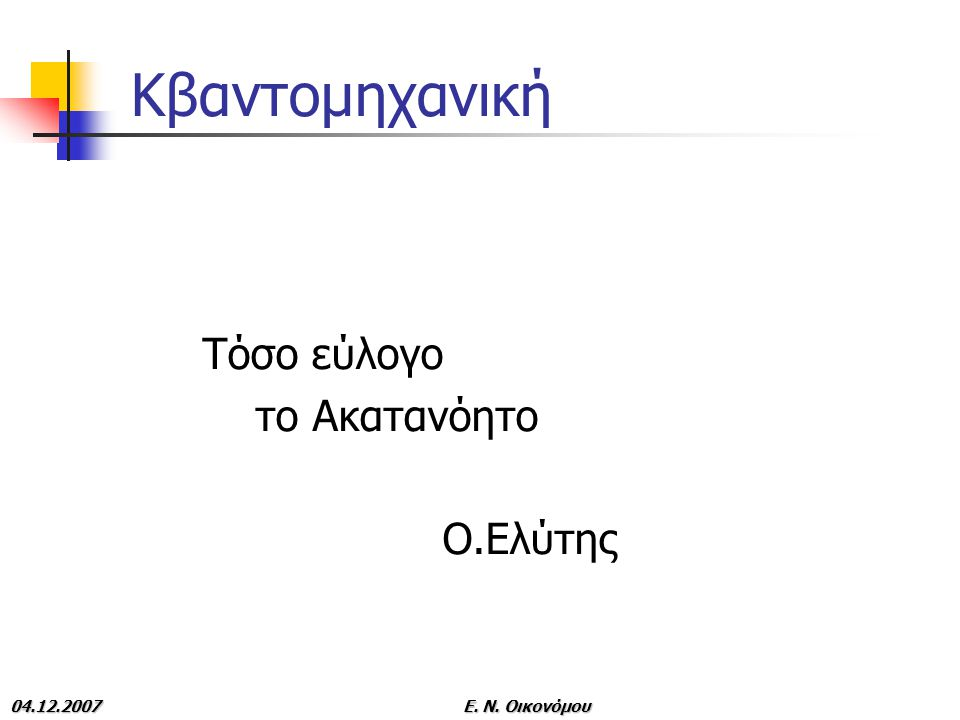 04.12.2007E. N. Οικονόμου Κβαντομηχανική Τόσο εύλογο το Ακατανόητο Ο.Ελύτης