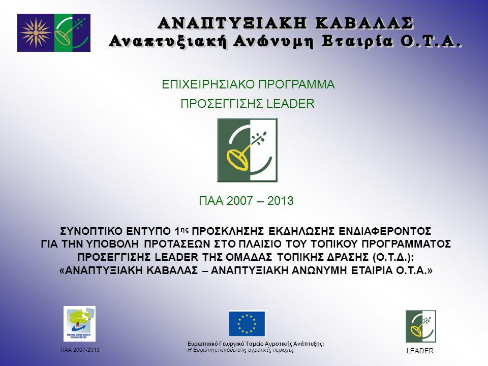 ΠΑΑ 2007-2013 Ευρωπαϊκό Γεωργικό Ταμείο Αγροτικής Ανάπτυξης: Η Ευρώπη επενδύει στις αγροτικές περιοχές LEADER ΕΠΙΧΕΙΡΗΣΙΑΚΟ ΠΡΟΓΡΑΜΜΑ ΠΡΟΣΕΓΓΙΣΗΣ LEADER ΠΑΑ 2007 – 2013 ΣΥΝΟΠΤΙΚΟ ΕΝΤΥΠΟ 1 ης ΠΡΟΣΚΛΗΣΗΣ ΕΚΔΗΛΩΣΗΣ ΕΝΔΙΑΦΕΡΟΝΤΟΣ ΓΙΑ ΤΗΝ ΥΠΟΒΟΛΗ ΠΡΟΤΑΣΕΩΝ ΣΤΟ ΠΛΑΙΣΙΟ ΤΟΥ ΤΟΠΙΚΟΥ ΠΡΟΓΡΑΜΜΑΤΟΣ ΠΡΟΣΕΓΓΙΣΗΣ LEADER ΤΗΣ ΟΜΑΔΑΣ ΤΟΠΙΚΗΣ ΔΡΑΣΗΣ (Ο.Τ.Δ.): «ΑΝΑΠΤΥΞΙΑΚΗ ΚΑΒΑΛΑΣ – ΑΝΑΠΤΥΞΙΑΚΗ ΑΝΩΝΥΜΗ ΕΤΑΙΡΙΑ Ο.Τ.Α.»