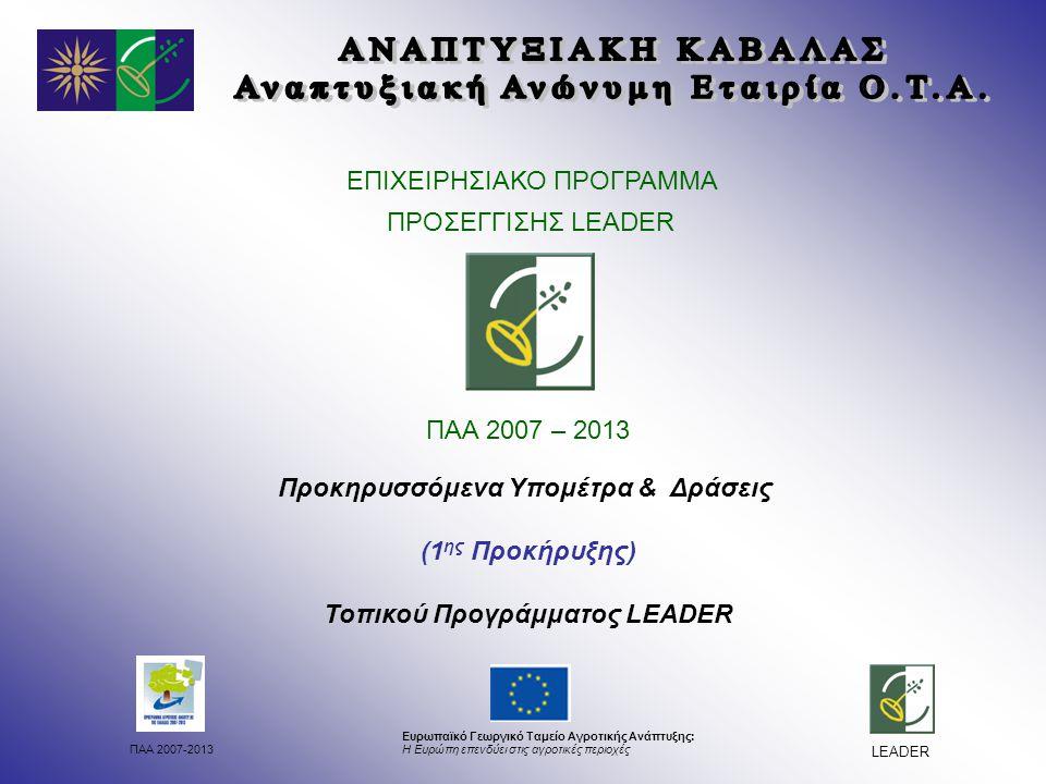 ΠΑΑ 2007-2013 Ευρωπαϊκό Γεωργικό Ταμείο Αγροτικής Ανάπτυξης: Η Ευρώπη επενδύει στις αγροτικές περιοχές LEADER ΕΠΙΧΕΙΡΗΣΙΑΚΟ ΠΡΟΓΡΑΜΜΑ ΠΡΟΣΕΓΓΙΣΗΣ LEADER ΠΑΑ 2007 – 2013 Προκηρυσσόμενα Υπομέτρα & Δράσεις (1 ης Προκήρυξης) Τοπικού Προγράμματος LEADER