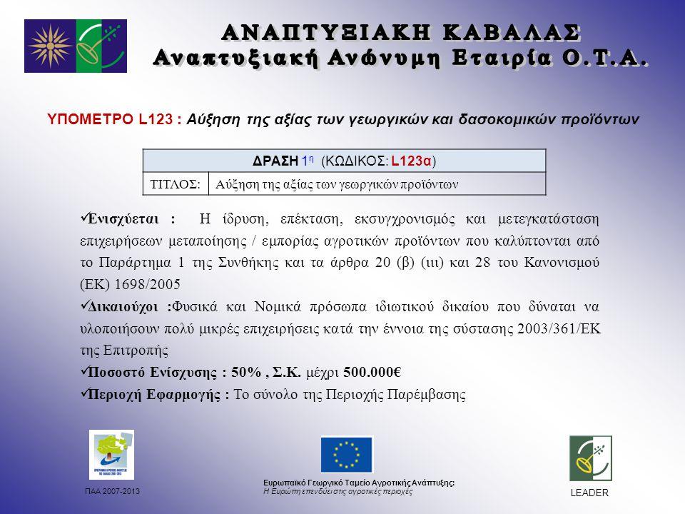 ΠΑΑ 2007-2013 Ευρωπαϊκό Γεωργικό Ταμείο Αγροτικής Ανάπτυξης: Η Ευρώπη επενδύει στις αγροτικές περιοχές LEADER ΔΡΑΣΗ 1 η (ΚΩΔΙΚΟΣ: L123α) ΤΙΤΛΟΣ:Αύξηση της αξίας των γεωργικών προϊόντων ΥΠΟΜΕΤΡΟ L123 : Αύξηση της αξίας των γεωργικών και δασοκομικών προϊόντων Ενισχύεται : Η ίδρυση, επέκταση, εκσυγχρονισμός και μετεγκατάσταση επιχειρήσεων μεταποίησης / εμπορίας αγροτικών προϊόντων που καλύπτονται από το Παράρτημα 1 της Συνθήκης και τα άρθρα 20 (β) (ιιι) και 28 του Κανονισμού (ΕΚ) 1698/2005 Δικαιούχοι :Φυσικά και Νομικά πρόσωπα ιδιωτικού δικαίου που δύναται να υλοποιήσουν πολύ μικρές επιχειρήσεις κατά την έννοια της σύστασης 2003/361/ΕΚ της Επιτροπής Ποσοστό Ενίσχυσης : 50%, Σ.Κ.