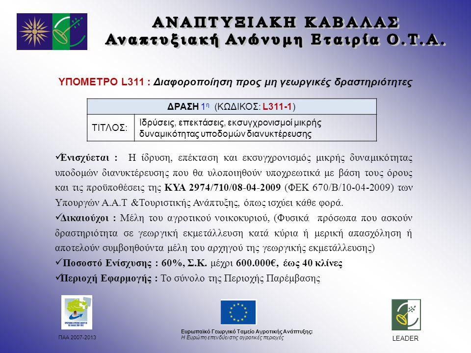 ΠΑΑ 2007-2013 Ευρωπαϊκό Γεωργικό Ταμείο Αγροτικής Ανάπτυξης: Η Ευρώπη επενδύει στις αγροτικές περιοχές LEADER ΥΠΟΜΕΤΡΟ L311 : Διαφοροποίηση προς μη γεωργικές δραστηριότητες Ενισχύεται : Η ίδρυση, επέκταση και εκσυγχρονισμός μικρής δυναμικότητας υποδομών διανυκτέρευσης που θα υλοποιηθούν υποχρεωτικά με βάση τους όρους και τις προϋποθέσεις της ΚΥΑ 2974/710/08-04-2009 (ΦΕΚ 670/Β/10-04-2009) των Υπουργών Α.Α.Τ &Τουριστικής Ανάπτυξης, όπως ισχύει κάθε φορά.