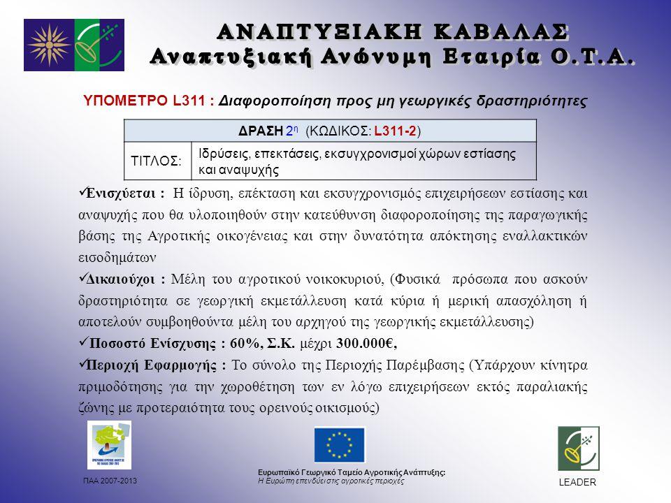 ΠΑΑ 2007-2013 Ευρωπαϊκό Γεωργικό Ταμείο Αγροτικής Ανάπτυξης: Η Ευρώπη επενδύει στις αγροτικές περιοχές LEADER ΥΠΟΜΕΤΡΟ L311 : Διαφοροποίηση προς μη γεωργικές δραστηριότητες Ενισχύεται : Η ίδρυση, επέκταση και εκσυγχρονισμός επιχειρήσεων εστίασης και αναψυχής που θα υλοποιηθούν στην κατεύθυνση διαφοροποίησης της παραγωγικής βάσης της Αγροτικής οικογένειας και στην δυνατότητα απόκτησης εναλλακτικών εισοδημάτων Δικαιούχοι : Μέλη του αγροτικού νοικοκυριού, (Φυσικά πρόσωπα που ασκούν δραστηριότητα σε γεωργική εκμετάλλευση κατά κύρια ή μερική απασχόληση ή αποτελούν συμβοηθούντα μέλη του αρχηγού της γεωργικής εκμετάλλευσης) Ποσοστό Ενίσχυσης : 60%, Σ.Κ.